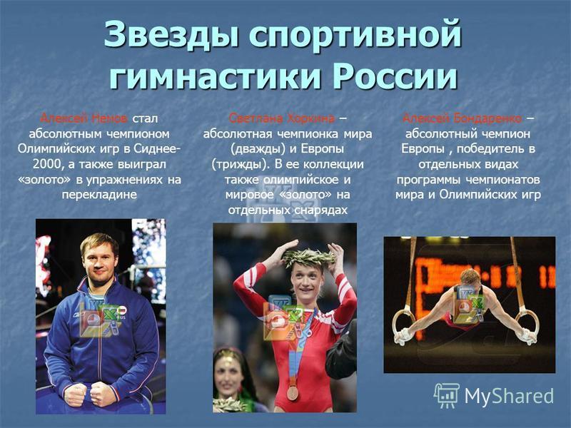 Звезды спортивной гимнастики России Алексей Немов стал абсолютным чемпионом Олимпийских игр в Сиднее- 2000, а также выиграл «золото» в упражнениях на перекладине Светлана Хоркина – абсолютная чемпионка мира (дважды) и Европы (трижды). В ее коллекции