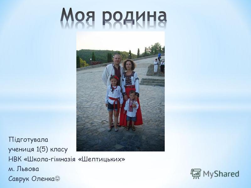 Підготувала учениця 1(5) класу НВК «Школа-гімназія «Шептицьких» м. Львова Саврук Оленка