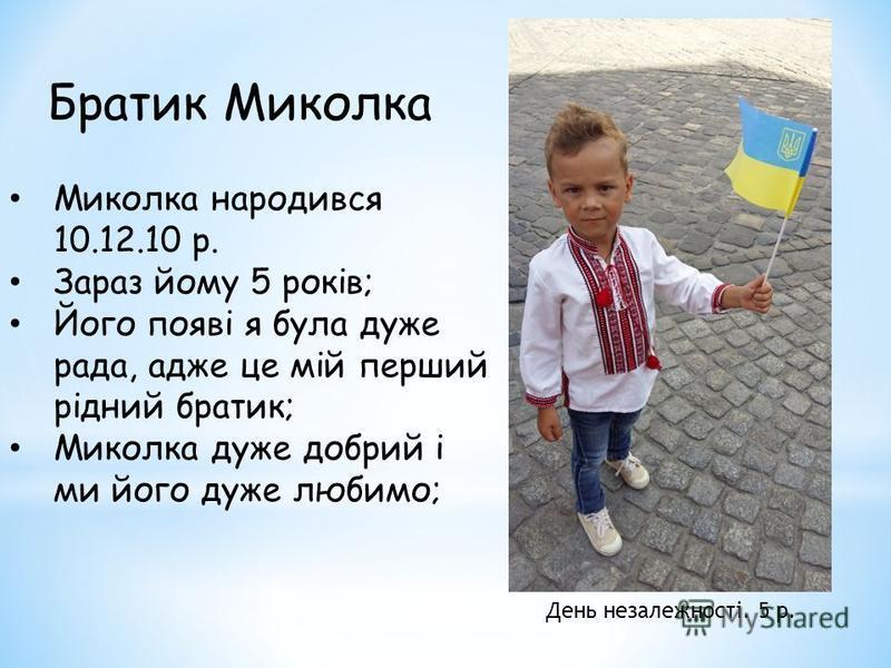 Братик Миколка День незалежності. 5 р. Миколка народився 10.12.10 р. Зараз йому 5 років; Його появі я була дуже рада, адже це мій перший рідний братик; Миколка дуже добрий і ми його дуже любимо;