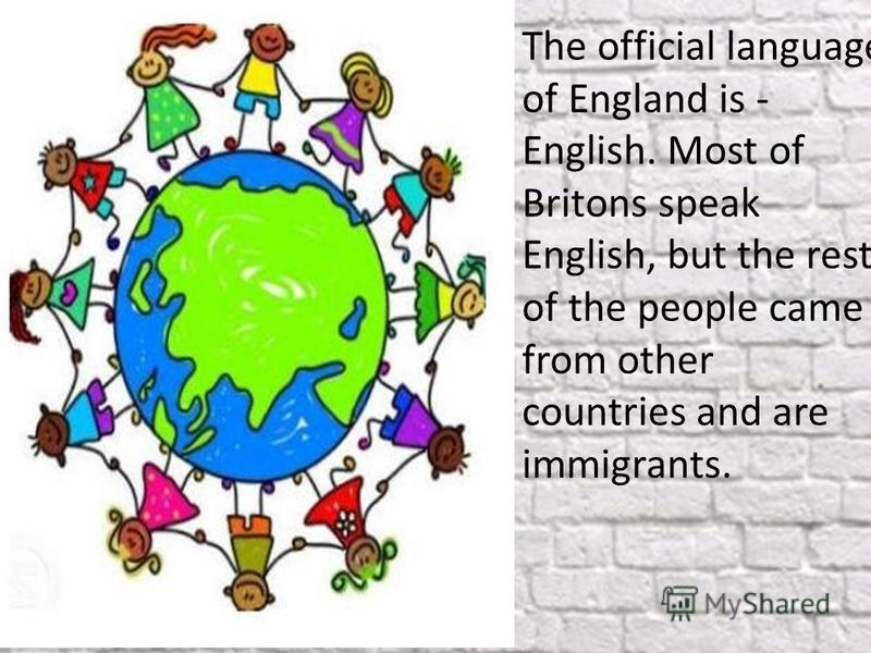 The official language of England is - English. Most of Britons speak English, but the rest of the people came from other countries and are immigrants.