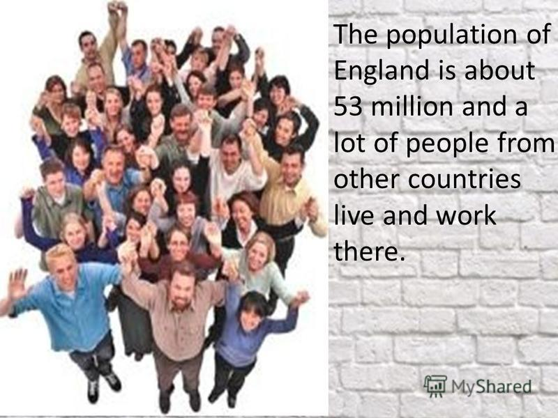 The population of England is about 53 million and a lot of people from other countries live and work there.
