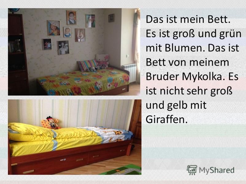 Das ist mein Bett. Es ist groß und grün mit Blumen. Das ist Bett von meinem Bruder Mykolka. Es ist nicht sehr groß und gelb mit Giraffen.