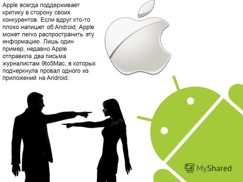 Apple всегда поддерживает критику в сторону своих конкурентов. Если вдруг кто-то плохо напишет об Android, Apple может легко распространить эту информацию. Лишь один пример, недавно Apple отправила два письма журналистам 9to5Mac, в которых подчеркнул
