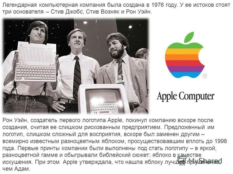 Легендарная компьютерная компания была создана в 1976 году. У ее истоков стоят три основателя – Стив Джобс, Стив Возняк и Рон Уэйн. Рон Уэйн, создатель первого логотипа Apple, покинул компанию вскоре после создания, считая ее слишком рискованным пред