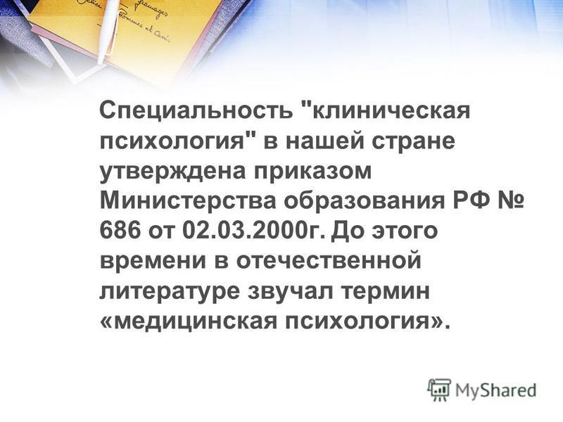 Специальность клиническая психология в нашей стране утверждена приказом Министерства образования РФ 686 от 02.03.2000 г. До этого времени в отечественной литературе звучал термин «медицинская психология».