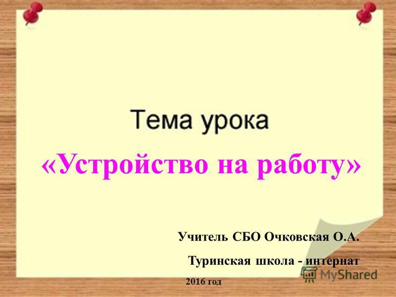 «Устройство на работу» Учитель СБО Очковская О.А. Туринская школа - интернат 2016 год