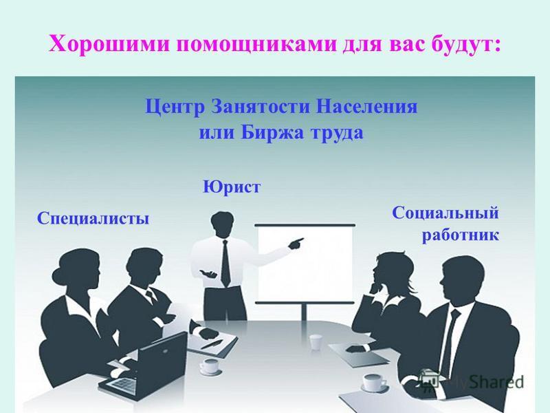 Хорошими помощниками для вас будут: Центр Занятости Населения или Биржа труда Специалисты Юрист Социальный работник
