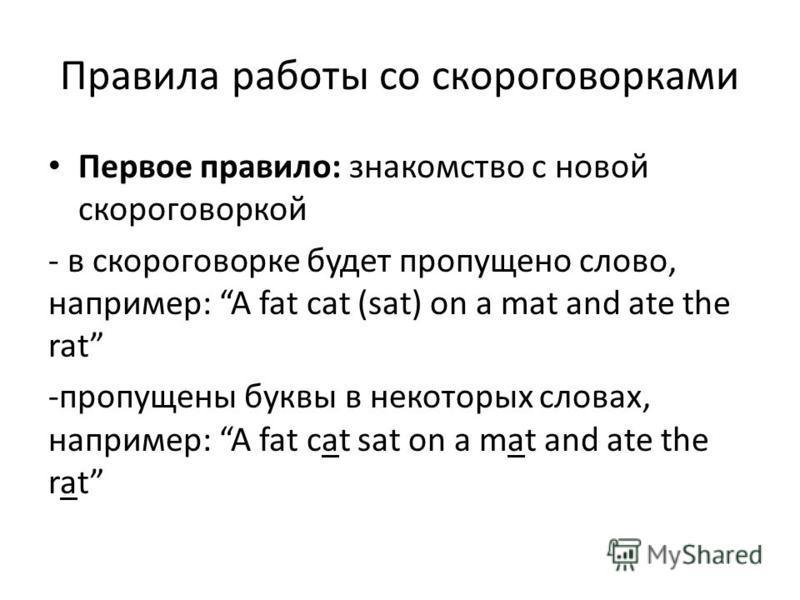 Правила работы со скороговорками Первое правило: знакомство с новой скороговоркой - в скороговорке будет пропущено слово, например: A fat cat (sat) on a mat and ate the rat -пропущены буквы в некоторых словах, например: A fat cat sat on a mat and ate
