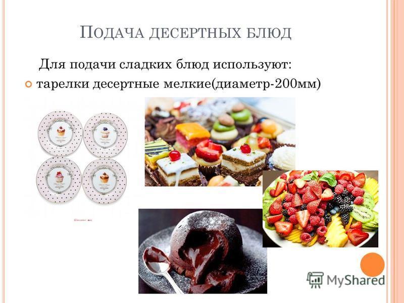 П ОДАЧА ДЕСЕРТНЫХ БЛЮД Для подачи сладких блюд используют: тарелки десертные мелкие(диаметр-200 мм)