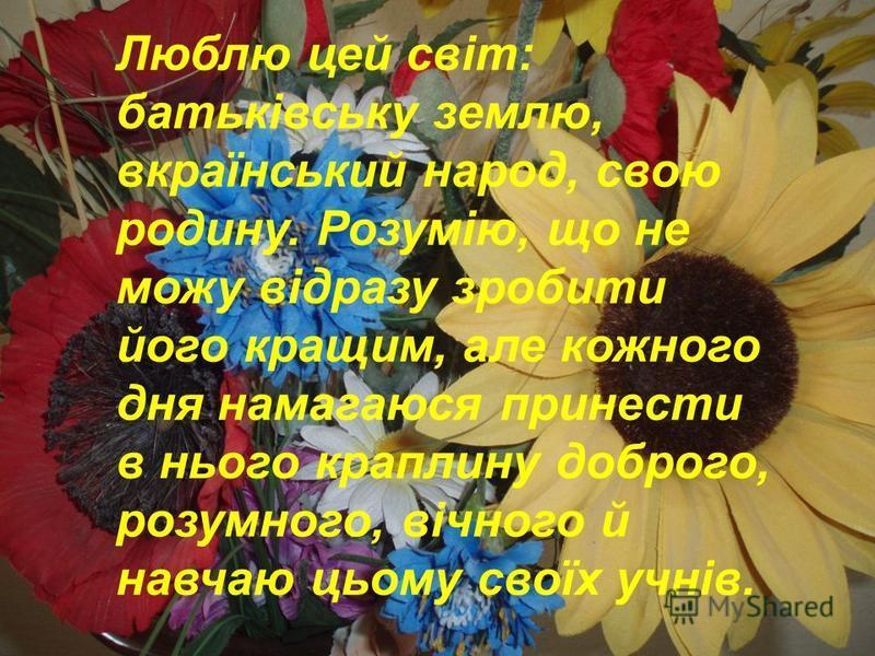 Люблю цей світ: батьківську землю, вкраїнський народ, свою родину. Розумію, що не можу відразу зробити його кращим, але кожного дня намагаюся принести в нього краплину доброго, розумного, вічного й навчаю цьому своїх учнів.