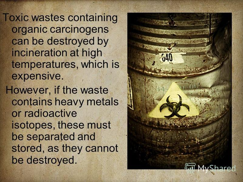 Toxic wastes containing organic carcinogens can be destroyed by incineration at high temperatures, which is expensive. However, if the waste contains heavy metals or radioactive isotopes, these must be separated and stored, as they cannot be destroye