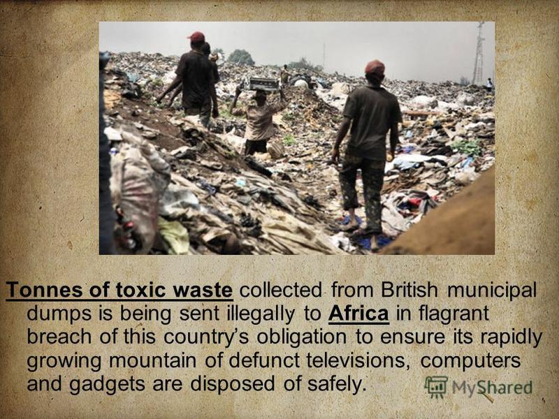 Tonnes of toxic waste collected from British municipal dumps is being sent illegally to Africa in flagrant breach of this countrys obligation to ensure its rapidly growing mountain of defunct televisions, computers and gadgets are disposed of safely.