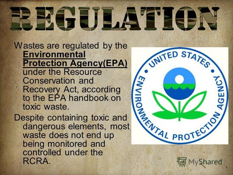 Wastes are regulated by the Environmental Protection Agency(EPA) under the Resource Conservation and Recovery Act, according to the EPA handbook on toxic waste. Despite containing toxic and dangerous elements, most waste does not end up being monitor