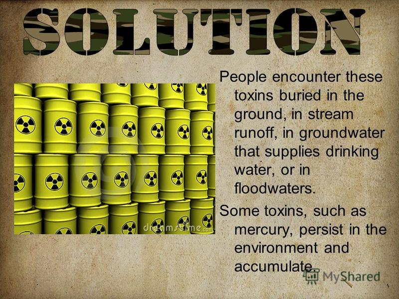 People encounter these toxins buried in the ground, in stream runoff, in groundwater that supplies drinking water, or in floodwaters. Some toxins, such as mercury, persist in the environment and accumulate.