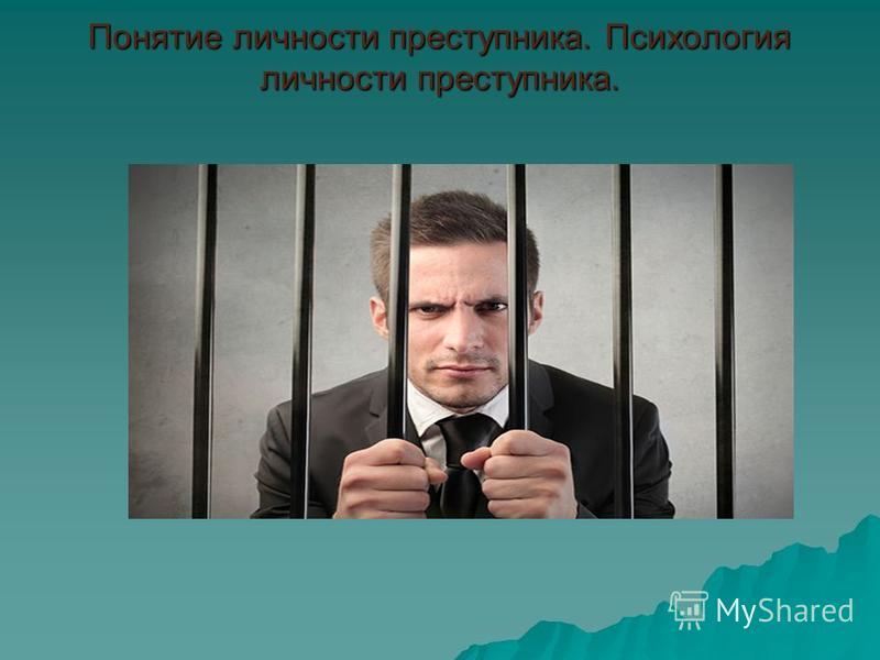 Понятие личности преступника. Психология личности преступника.