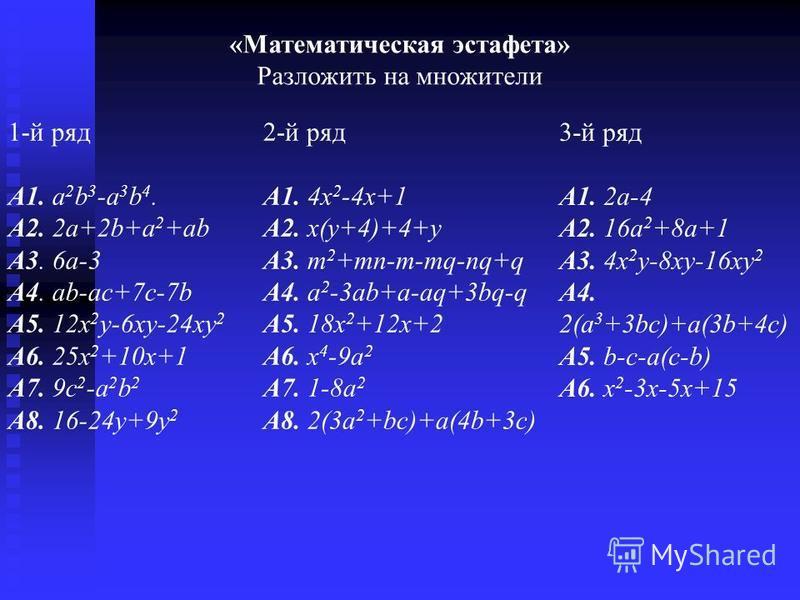 3-й ряд А1. 2a-4 А2. 16a 2 +8a+1 А3. 4x 2 y-8xy-16xy 2 А4. 2(a 3 +3bc)+a(3b+4c) А5. b-c-a(c-b) А6. x 2 -3x-5x+15 «Математическая эстафета» Разложить на множители 1-й ряд А1. a 2 b 3 -a 3 b 4. А2. 2a+2b+a 2 +ab А3. 6 а-3 А4. аb-ac+7c-7b А5. 12x 2 y-6x