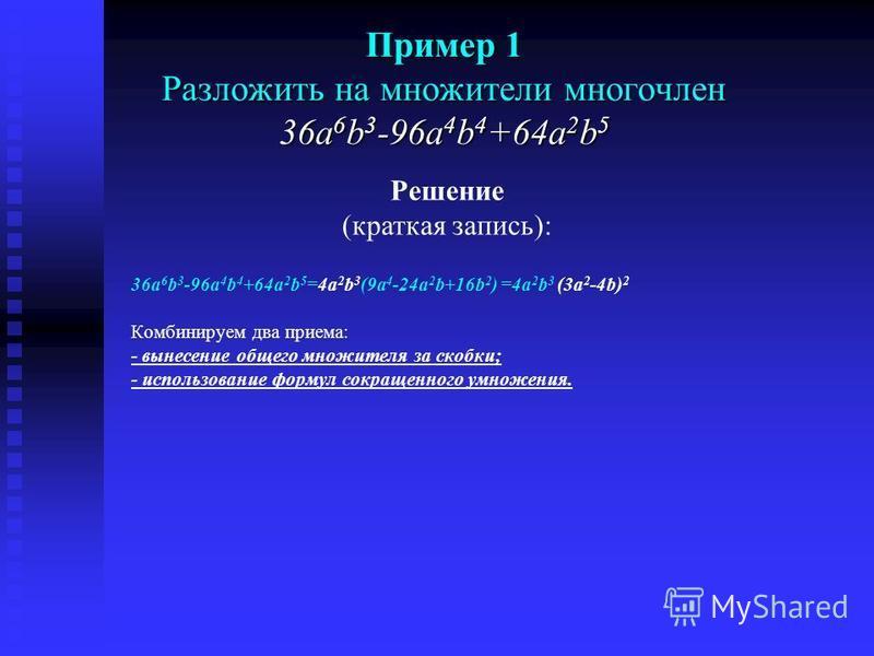 Пример 1 Разложить на множители многочлен 36a 6 b 3 -96a 4 b 4 +64a 2 b 5 36a 6 b 3 -96a 4 b 4 +64a 2 b 5 =4a 2 b 3 (9a 4 -24a 2 b+16b 2 ) =4a 2 b 3 (3a 2 -4b) 2 Комбинируем два приема: - вынесение общего множителя за скобки; - использование формул с