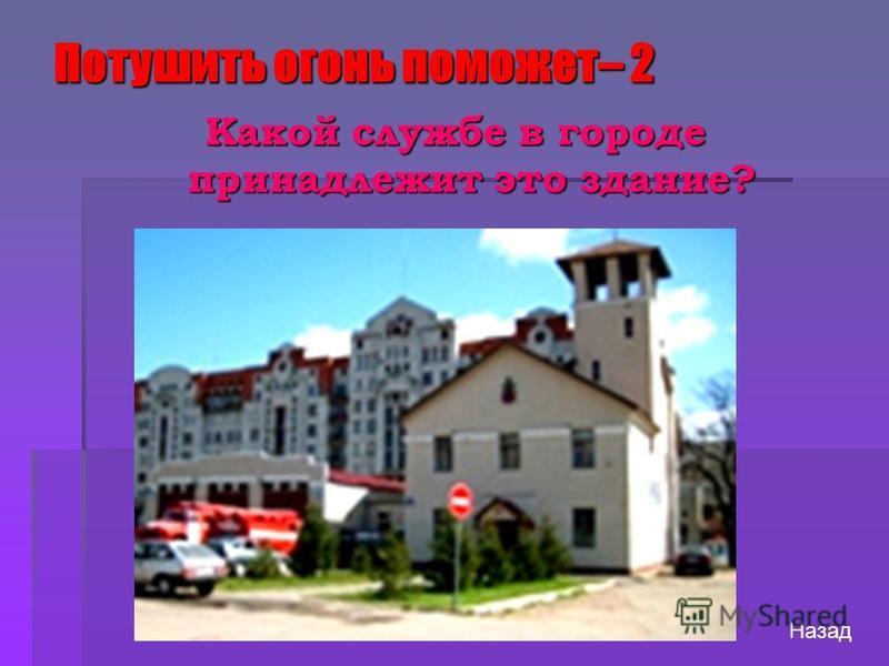 Потушить огонь поможет– 2 Назад Какой службе в городе принадлежит это здание?