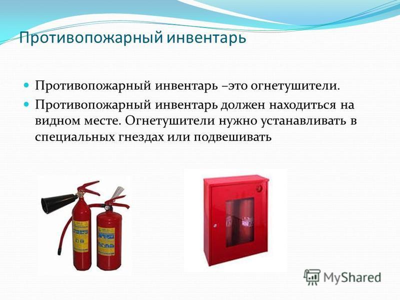 Противопожарный инвентарь Противопожарный инвентарь –это огнетушители. Противопожарный инвентарь должен находиться на видном месте. Огнетушители нужно устанавливать в специальных гнездах или подвешивать