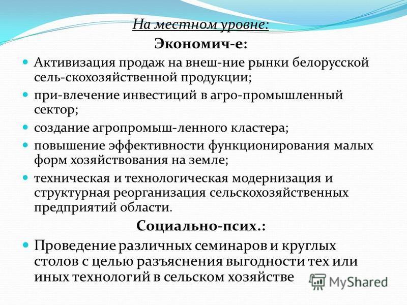 На местном уровне: Экономич-е: Активизация продаж на внеш-ние рынки белорусской сель-скохозяйственной продукции; при-влечение инвестиций в агро-промышленный сектор; создание агропромыш-ленного кластера; повышение эффективности функционирования малых