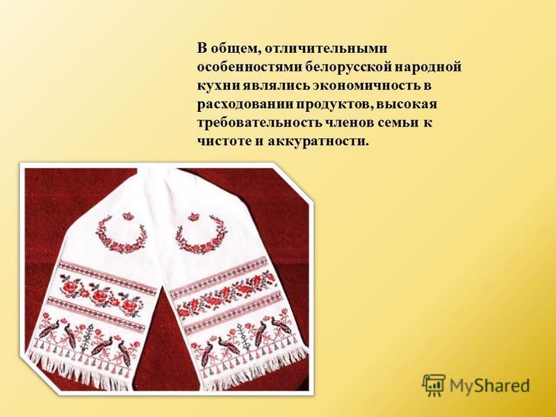 В общем, отличительными особенностями белорусской народной кухни являлись экономичность в расходовании продуктов, высокая требовательность членов семьи к чистоте и аккуратности.