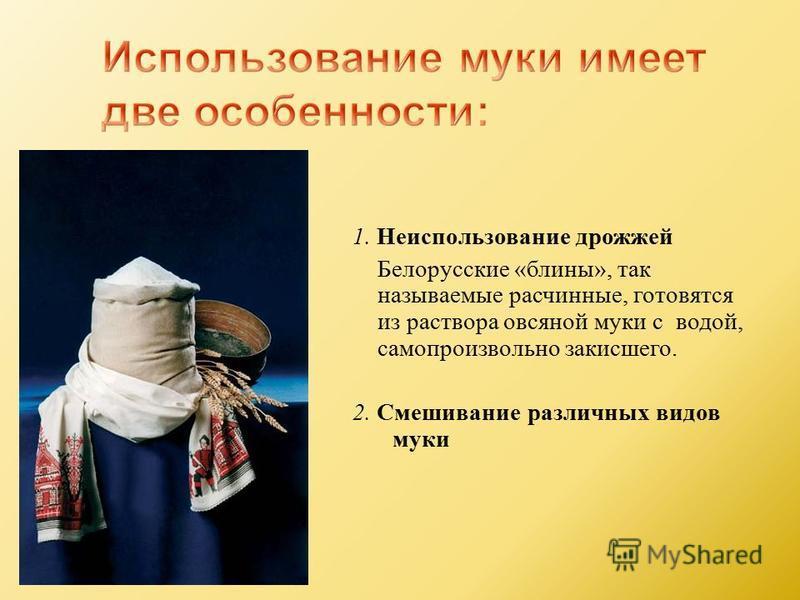 1. Неиспользование дрожжей Белорусские « блины », так называемые расчинные, готовятся из раствора овсяной муки с водой, самопроизвольно закисшего. 2. Смешивание различных видов муки