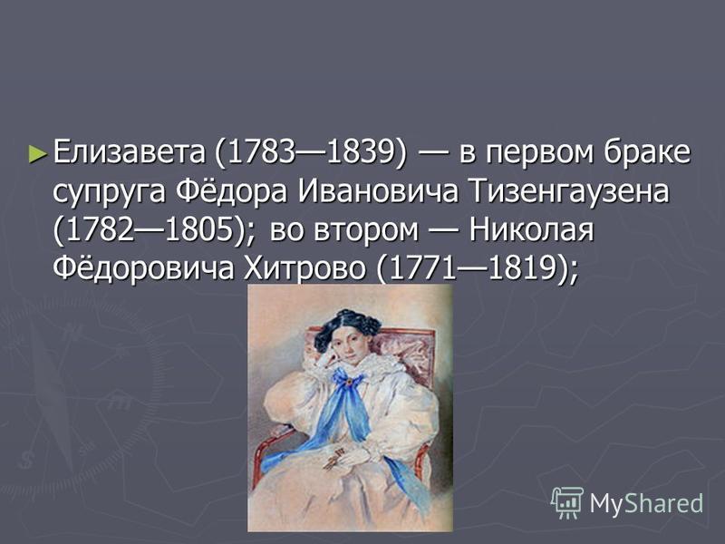 Елизавета (17831839) в первом браке супруга Фёдора Ивановича Тизенгаузена (17821805); во втором Николая Фёдоровича Хитрово (17711819); Елизавета (17831839) в первом браке супруга Фёдора Ивановича Тизенгаузена (17821805); во втором Николая Фёдоровича