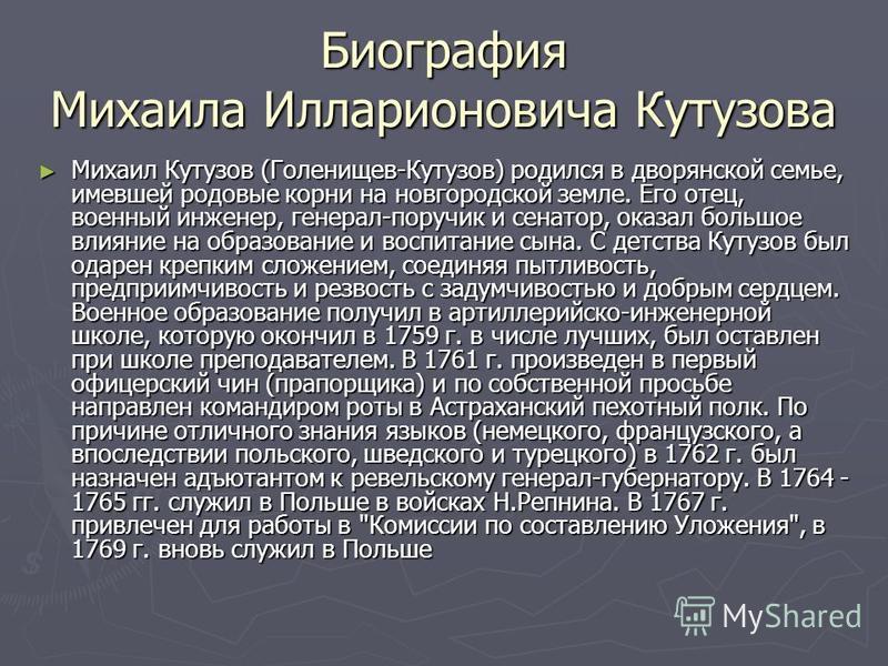 Биография Михаила Илларионовича Кутузова Михаил Кутузов (Голенищев-Кутузов) родился в дворянской семье, имевшей родовые корни на новгородской земле. Его отец, военный инженер, генерал-поручик и сенатор, оказал большое влияние на образование и воспита
