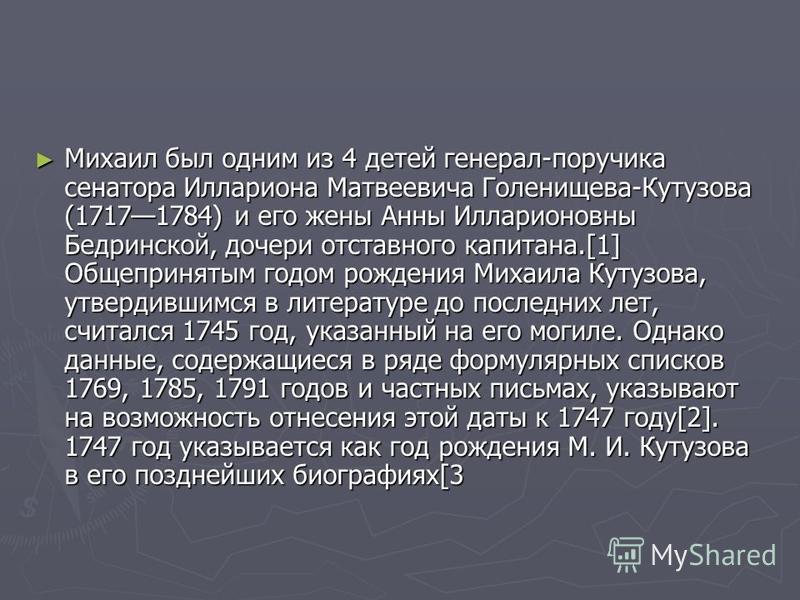 Михаил был одним из 4 детей генерал-поручика сенатора Иллариона Матвеевича Голенищева-Кутузова (17171784) и его жены Анны Илларионовны Бедринской, дочери отставного капитана.[1] Общепринятым годом рождения Михаила Кутузова, утвердившимся в литературе