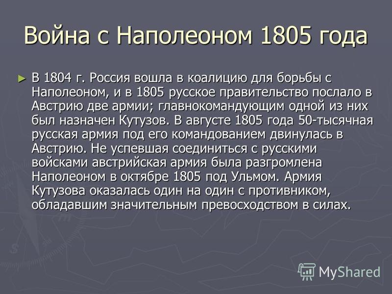 Война с Наполеоном 1805 года В 1804 г. Россия вошла в коалицию для борьбы с Наполеоном, и в 1805 русское правительство послало в Австрию две армии; главнокомандующим одной из них был назначен Кутузов. В августе 1805 года 50-тысячная русская армия под