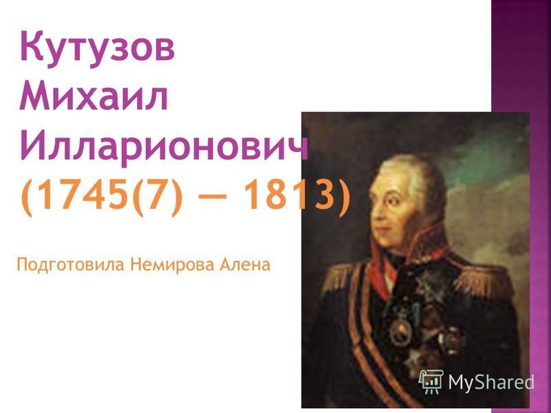 Кутузов Михаил Илларионович (1745(7) 1813) Подготовила Немирова Алена