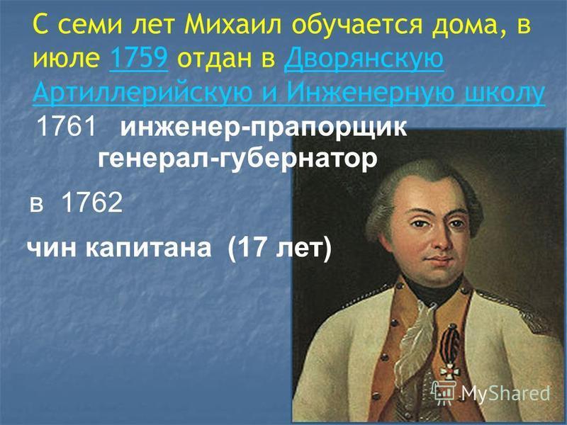С семи лет Михаил обучается дома, в июле 1759 отдан в Дворянскую Артиллерийскую и Инженерную школу 1759Дворянскую Артиллерийскую и Инженерную школу 1761 инженер-прапорщик генерал-губернатор в 1762 чин капитана (17 лет)