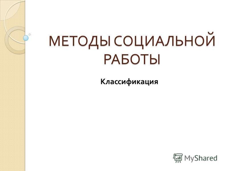 МЕТОДЫ СОЦИАЛЬНОЙ РАБОТЫ Классификация