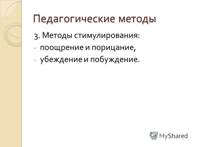 Педагогические методы 3. Методы стимулирования : - поощрение и порицание, - убеждение и побуждение.