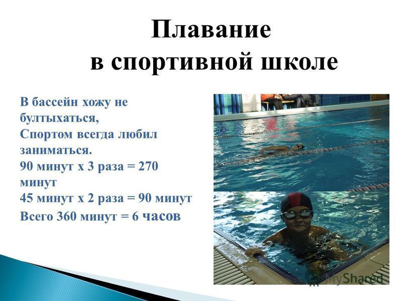 Плавание в спортивной школе В бассейн хожу не бултыхаться, Спортом всегда любил заниматься. 90 минут х 3 раза = 270 минут 45 минут х 2 раза = 90 минут Всего 360 минут = 6 часов