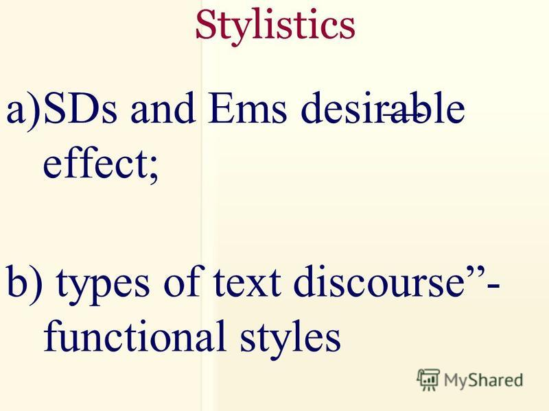 Stylistics a)SDs and Ems desirable effect; b) types of text discourse- functional styles