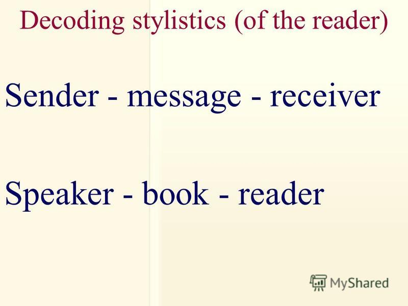 Decoding stylistics (of the reader) Sender - message - receiver Speaker - book - reader