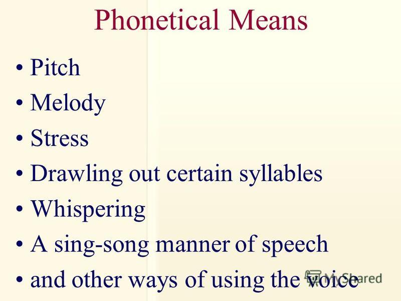 Phonetical Means Pitch Melody Stress Drawling out certain syllables Whispering A sing-song manner of speech and other ways of using the voice