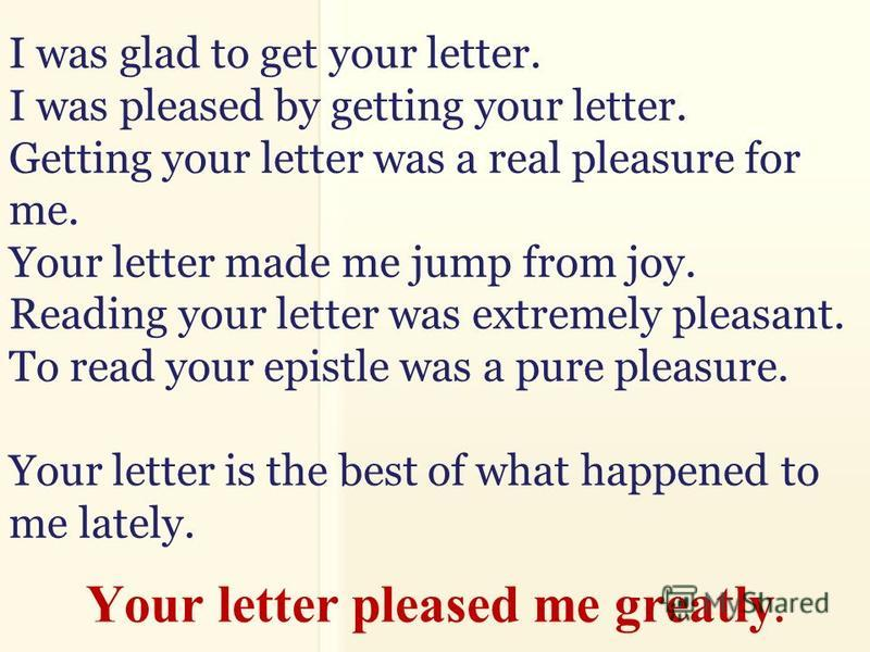 I was glad to get your letter. I was pleased by getting your letter. Getting your letter was a real pleasure for me. Your letter made me jump from joy. Reading your letter was extremely pleasant. To read your epistle was a pure pleasure. Your letter