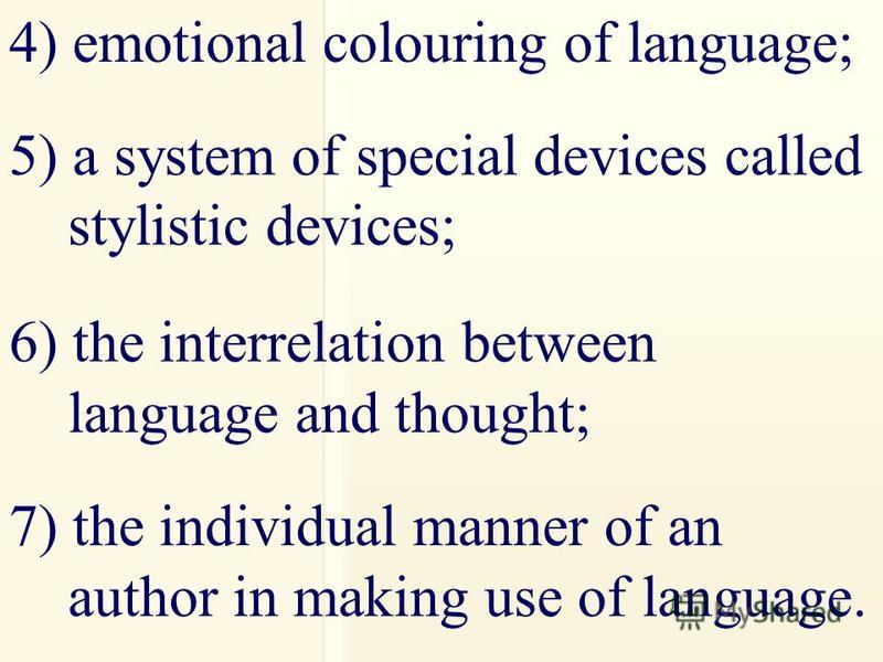 4) emotional colouring of language; 5) a system of special devices called stylistic devices; 6) the interrelation between language and thought; 7) the individual manner of an author in making use of language.