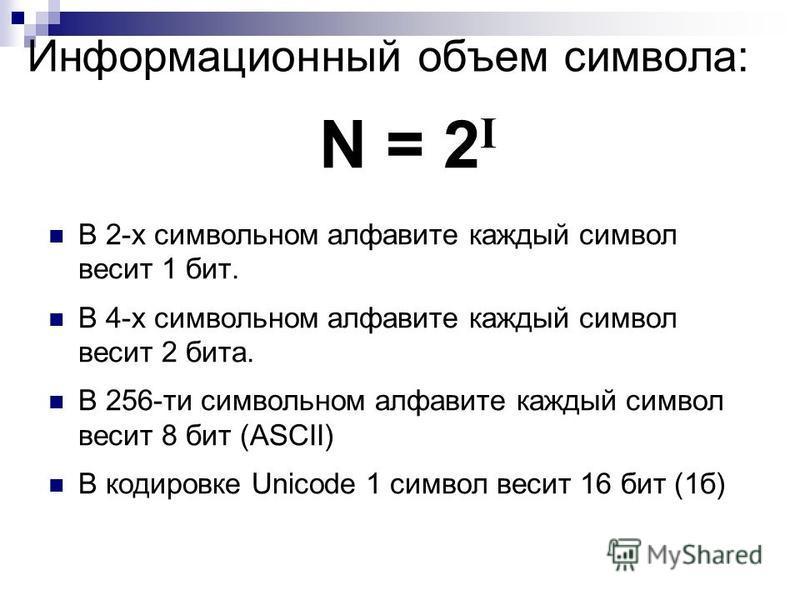 Информационный объем символа: В 2-х символьном алфавите каждый символ весит 1 бит. В 4-х символьном алфавите каждый символ весит 2 бита. В 256-ти символьном алфавите каждый символ весит 8 бит (ASCII) В кодировке Unicode 1 символ весит 16 бит (1 б) N