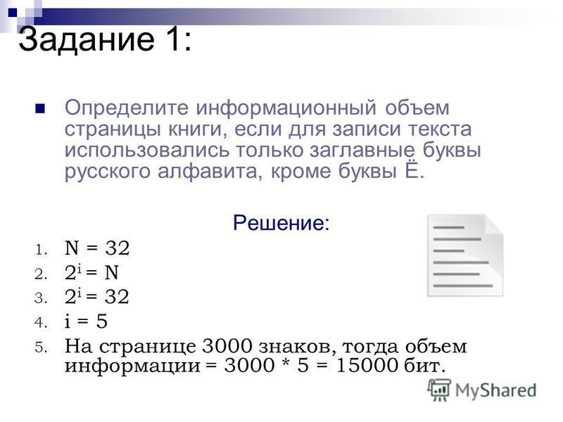 Задание 1: Определите информационный объем страницы книги, если для записи текста использовались только заглавные буквы русского алфавита, кроме буквы Ё. Решение: 1. N = 32 2. 2 i = N 3. 2 i = 32 4. i = 5 5. На странице 3000 знаков, тогда объем инфор