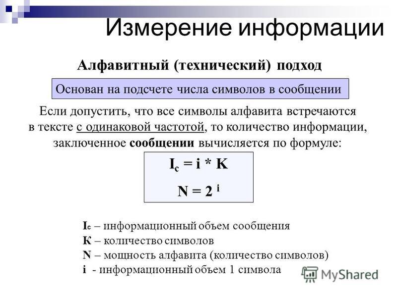 I c = i * K N = 2 i Если допустить, что все символы алфавита встречаются в тексте с одинаковой частотой, то количество информации, заключенное сообщении вычисляется по формуле: Алфавитный (технический) подход I c – информационный объем сообщения К –