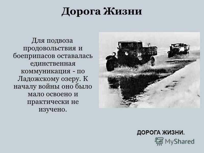 Дорога Жизни Для подвоза продовольствия и боеприпасов оставалась единственная коммуникация - по Ладожскому озеру. К началу войны оно было мало освоено и практически не изучено. ДОРОГА ЖИЗНИ.