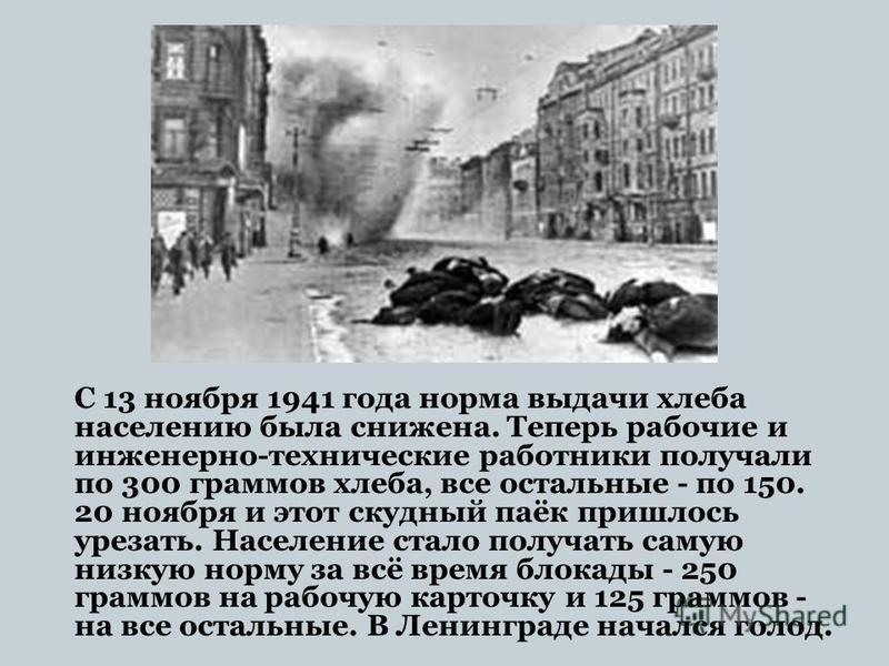 С 13 ноября 1941 года норма выдачи хлеба населению была снижена. Теперь рабочие и инженерно-технические работники получали по 300 граммов хлеба, все остальные - по 150. 20 ноября и этот скудный паёк пришлось урезать. Население стало получать самую ни