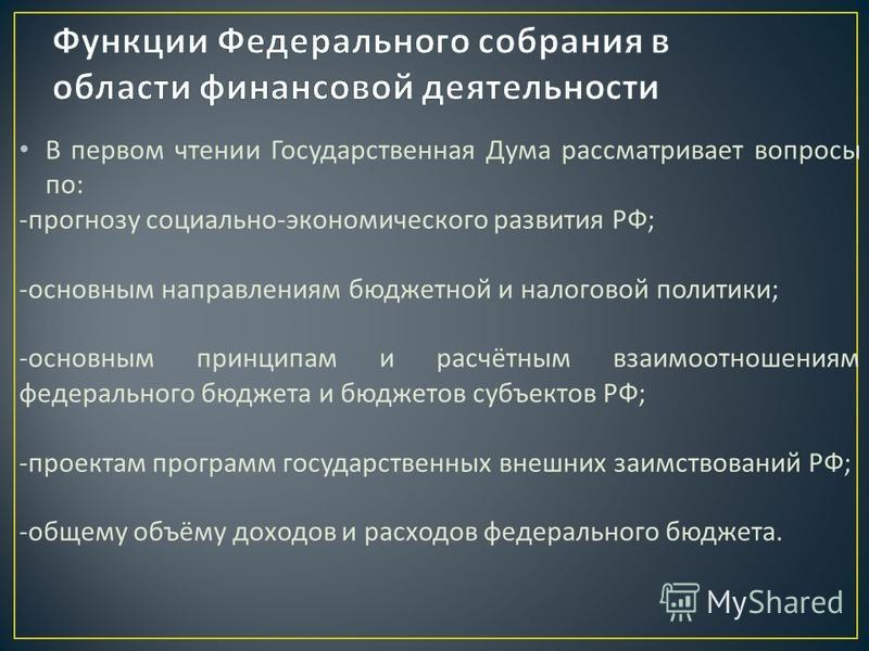 В первом чтении Государственная Дума рассматривает вопросы по : - прогнозу социально - экономического развития РФ ; - основным направлениям бюджетной и налоговой политики ; - основным принципам и расчётным взаимоотношениям федерального бюджета и бюдж