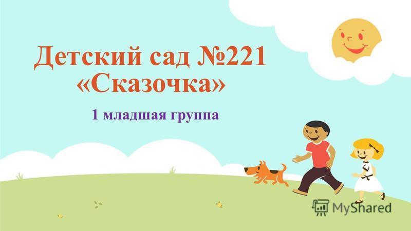 Детский сад 221 «Сказочка» 1 младшая группа