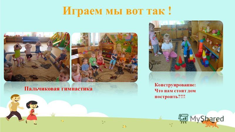 Играем мы вот так ! Пальчиковая гимнастика Конструирование: Что нам стоит дом построить?!!!