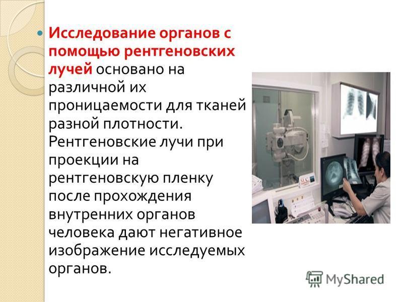 Исследование органов с помощью рентгеновских лучей основано на различной их проницаемости для тканей разной плотности. Рентгеновские лучи при проекции на рентгеновскую пленку после прохождения внутренних органов человека дают негативное изображение и