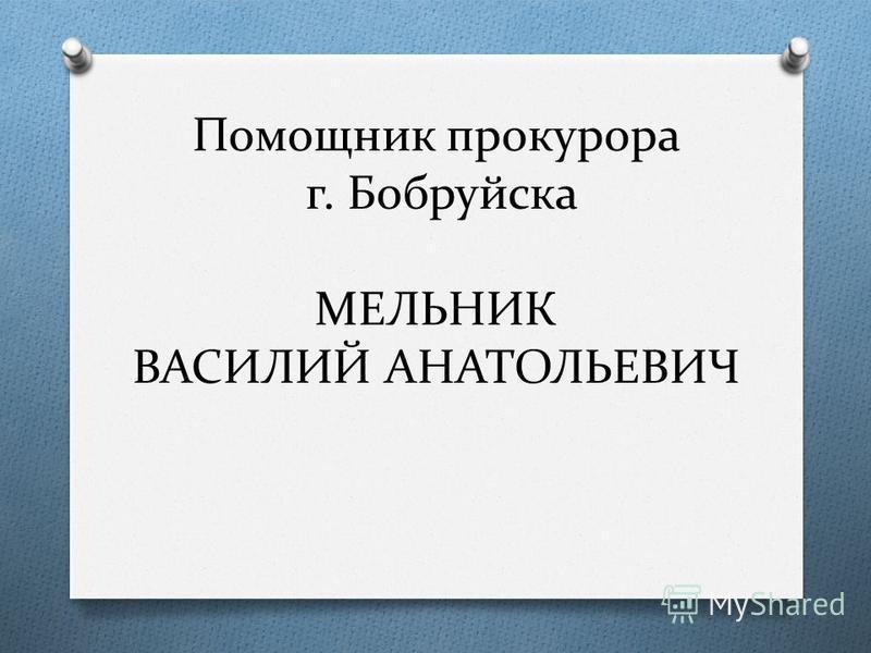 Помощник прокурора г. Бобруйска МЕЛЬНИК ВАСИЛИЙ АНАТОЛЬЕВИЧ